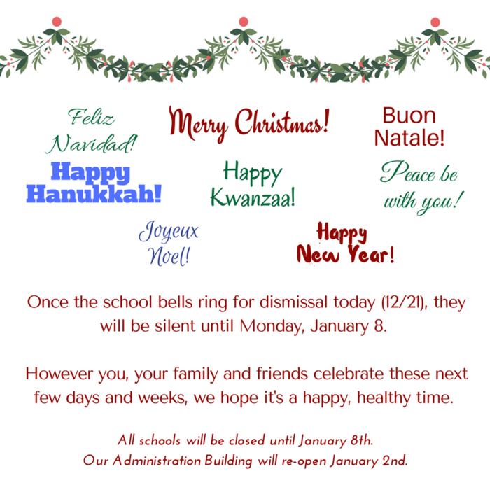 Merry Christmas, Feliz Navidad, Buon Natale, Happy Hanukkah, Happy Kwanzaa, Peace be with you, Joyeux Noel, and Happy New Year! Once the school bells ring for dismissal today (12/21), they will be silent until January 8. However you, your family and friends celebrate these next few days and weeks, we hope it's a happy, healthy time. All schools will be closed until January 8th. Our Administration Building will re-open January 2nd.
