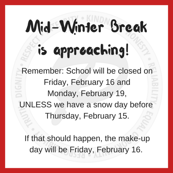 Mid-winter break is February 16 & 19, unless we have a snow day before then. In that case, students will be in school on February 16