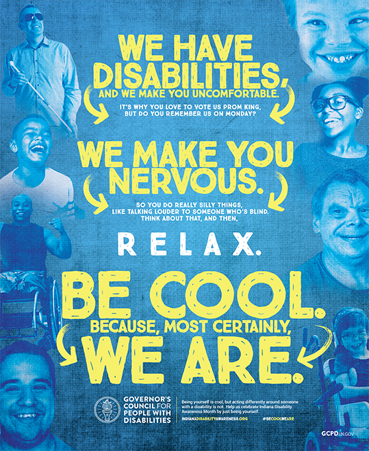 We have disabilities, and we make you uncomfortable. We make you nervous, so you do really silly things, like talking louder to someone who's blind. Relax. Be cool. Because, most certainly, WE ARE.